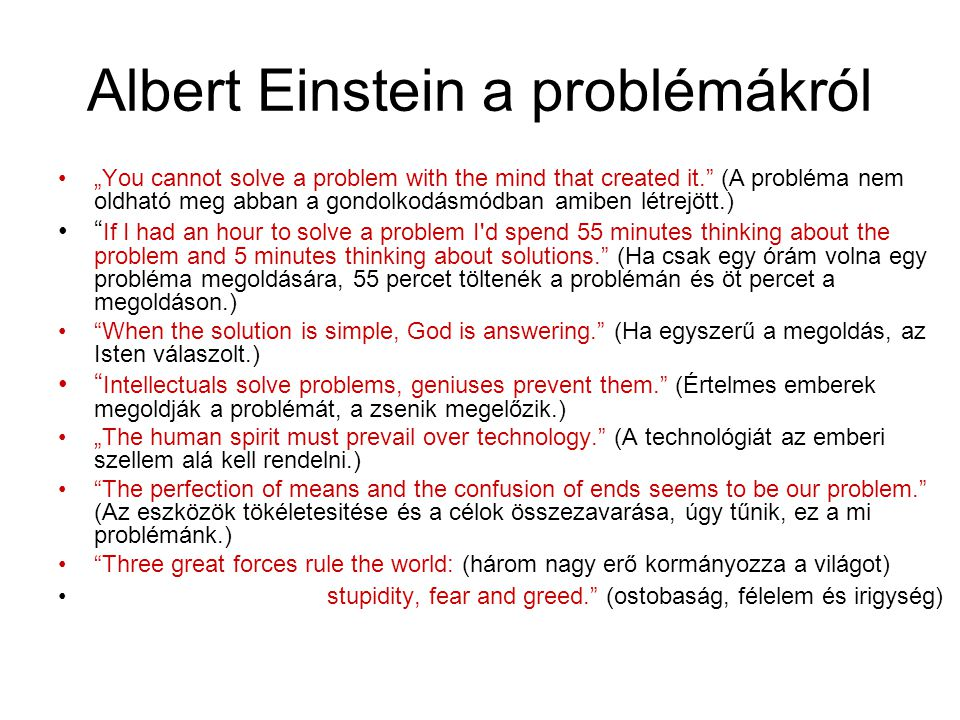 """Albert Einstein a problémákról """"You cannot solve a problem with the mind that created it. (A probléma nem oldható meg abban a gondolkodásmódban amiben létrejött.) If I had an hour to solve a problem I d spend 55 minutes thinking about the problem and 5 minutes thinking about solutions. (Ha csak egy órám volna egy probléma megoldására, 55 percet töltenék a problémán és öt percet a megoldáson.) When the solution is simple, God is answering. (Ha egyszerű a megoldás, az Isten válaszolt.) Intellectuals solve problems, geniuses prevent them. (Értelmes emberek megoldják a problémát, a zsenik megelőzik.) """"The human spirit must prevail over technology. (A technológiát az emberi szellem alá kell rendelni.) The perfection of means and the confusion of ends seems to be our problem. (Az eszközök tökéletesitése és a célok összezavarása, úgy tűnik, ez a mi problémánk.) Three great forces rule the world: (három nagy erő kormányozza a világot) stupidity, fear and greed. (ostobaság, félelem és irigység)"""