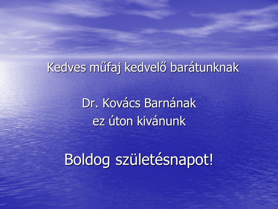 Kedves műfaj kedvelő barátunknak Kedves műfaj kedvelő barátunknak Dr. Kovács Barnának ez úton kivánunk Boldog születésnapot!