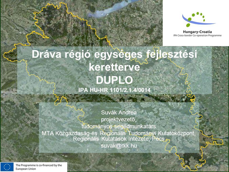 HAS Research Centre for Economic and Regional Studies Dráva régió egységes fejlesztési keretterve DUPLO IPA HU-HR 1101/2.1.4/0014 Suvák Andrea projektvezető, tudományos segédmunkatárs MTA Közgazdaság-és Regionális Tudományi Kutatóközpont, Regionális Kutatások Intézete, Pécs suvak@rkk.hu