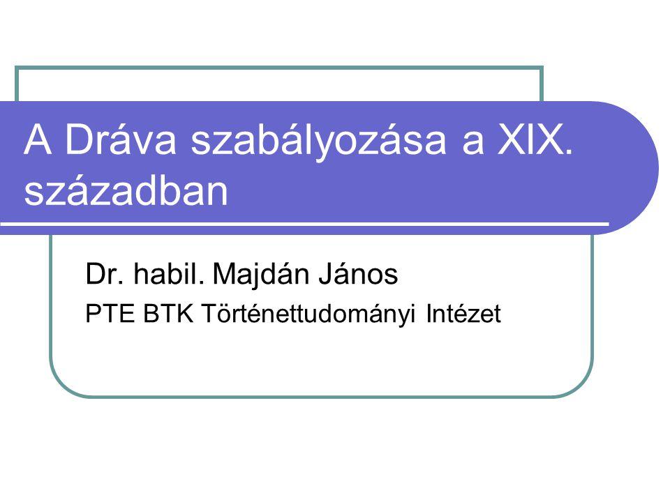 A Dráva szabályozása a XIX. században Dr. habil. Majdán János PTE BTK Történettudományi Intézet