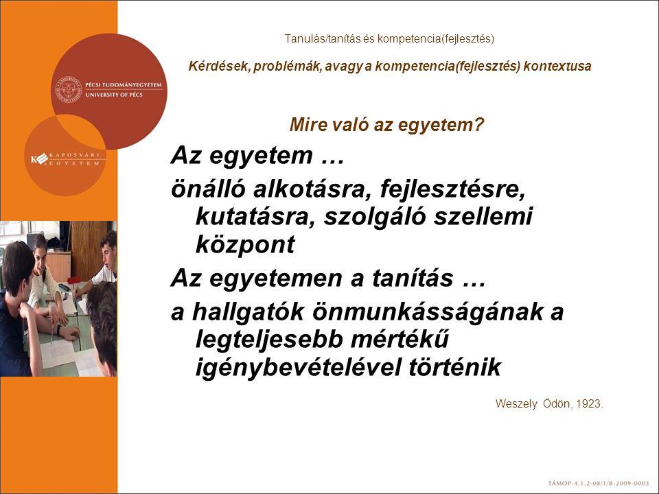 Tanulás/tanítás és kompetencia(fejlesztés) Kérdések, problémák, avagy a kompetencia(fejlesztés) kontextusa Mire való az egyetem? Az egyetem … önálló a