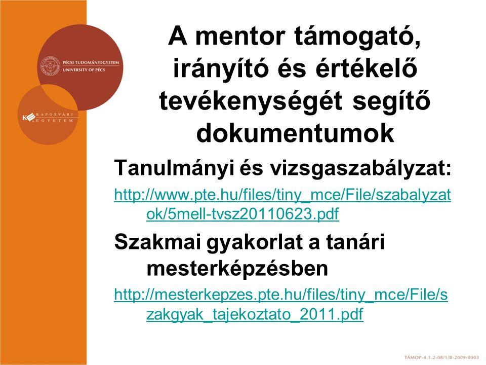 A mentor támogató, irányító és értékelő tevékenységét segítő dokumentumok Tanulmányi és vizsgaszabályzat: http://www.pte.hu/files/tiny_mce/File/szabal
