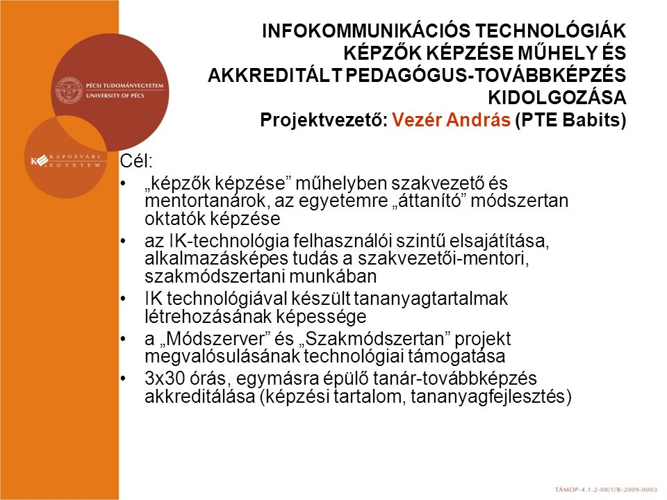 """INFOKOMMUNIKÁCIÓS TECHNOLÓGIÁK KÉPZŐK KÉPZÉSE MŰHELY ÉS AKKREDITÁLT PEDAGÓGUS-TOVÁBBKÉPZÉS KIDOLGOZÁSA Projektvezető: Vezér András (PTE Babits) Cél: """""""