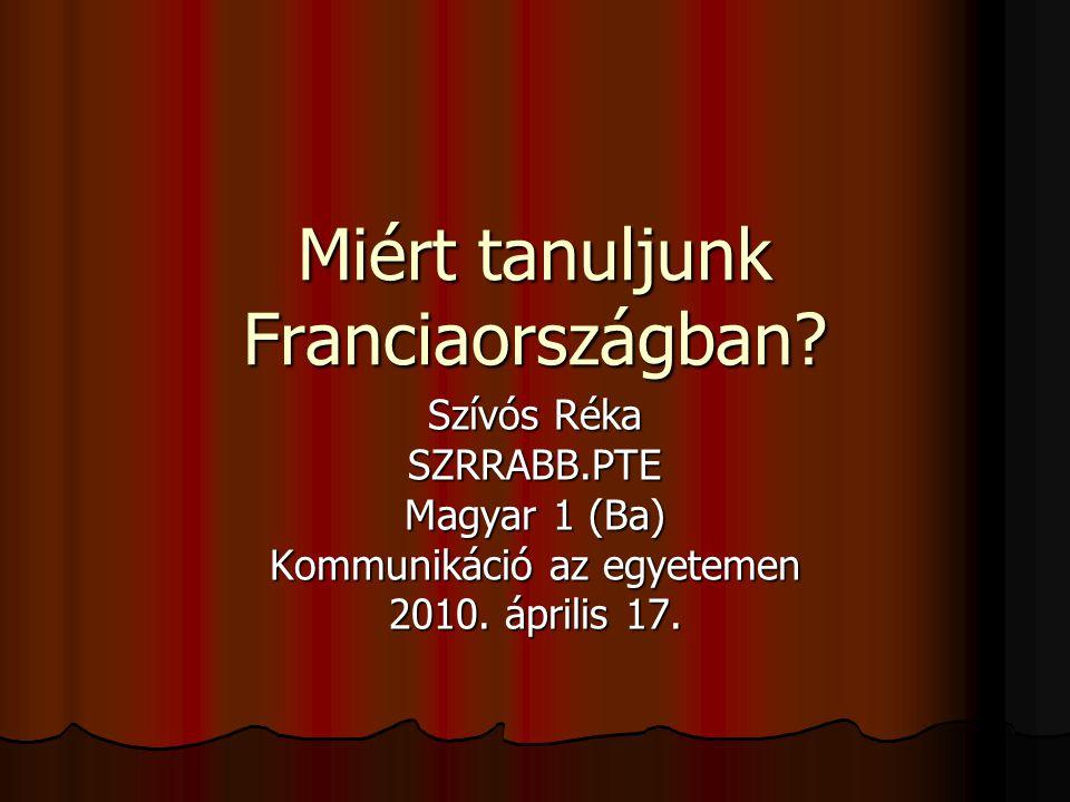 Miért tanuljunk Franciaországban? Szívós Réka SZRRABB.PTE Magyar 1 (Ba) Kommunikáció az egyetemen 2010. április 17.