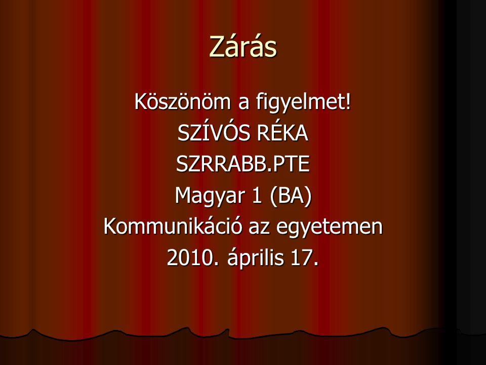 Zárás Köszönöm a figyelmet! SZÍVÓS RÉKA SZRRABB.PTE Magyar 1 (BA) Kommunikáció az egyetemen 2010. április 17.