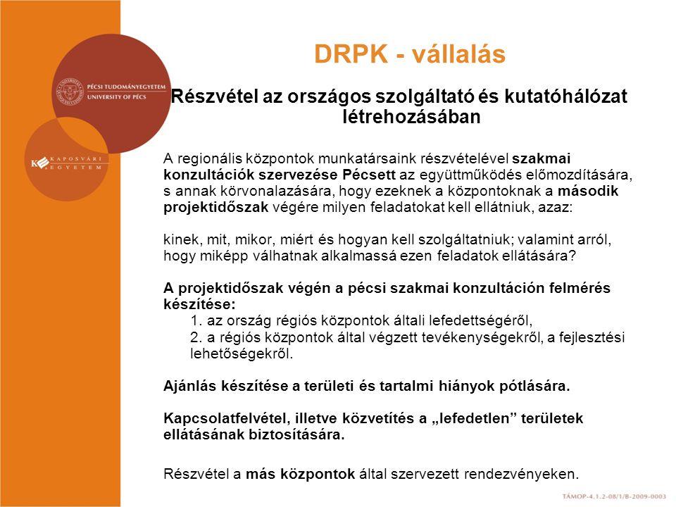 DRPK - vállalás Részvétel az országos szolgáltató és kutatóhálózat létrehozásában A regionális központok munkatársaink részvételével szakmai konzultációk szervezése Pécsett az együttműködés előmozdítására, s annak körvonalazására, hogy ezeknek a központoknak a második projektidőszak végére milyen feladatokat kell ellátniuk, azaz: kinek, mit, mikor, miért és hogyan kell szolgáltatniuk; valamint arról, hogy miképp válhatnak alkalmassá ezen feladatok ellátására.