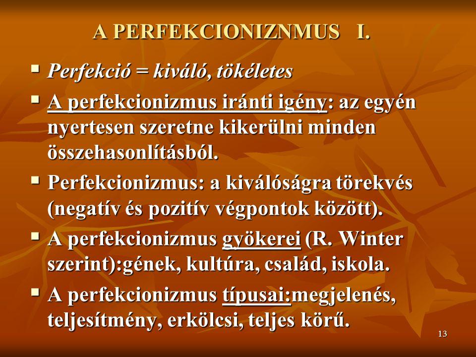 13 A PERFEKCIONIZNMUS I.  Perfekció = kiváló, tökéletes  A perfekcionizmus iránti igény: az egyén nyertesen szeretne kikerülni minden összehasonlítá
