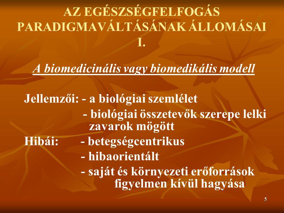 5 AZ EGÉSZSÉGFELFOGÁS PARADIGMAVÁLTÁSÁNAK ÁLLOMÁSAI I. A biomedicinális vagy biomedikális modell Jellemzői: - a biológiai szemlélet - biológiai összet