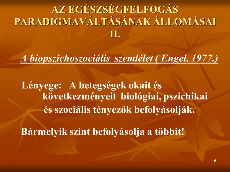 6 AZ EGÉSZSÉGFELFOGÁS PARADIGMAVÁLTÁSÁNAK ÁLLOMÁSAI II. A biopszichoszociális szemlélet ( Engel, 1977.) Lényege: A betegségek okait és következményeit