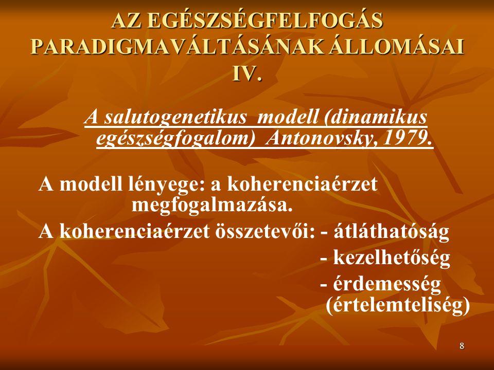 8 AZ EGÉSZSÉGFELFOGÁS PARADIGMAVÁLTÁSÁNAK ÁLLOMÁSAI IV. A salutogenetikus modell (dinamikus egészségfogalom) Antonovsky, 1979. A modell lényege: a koh
