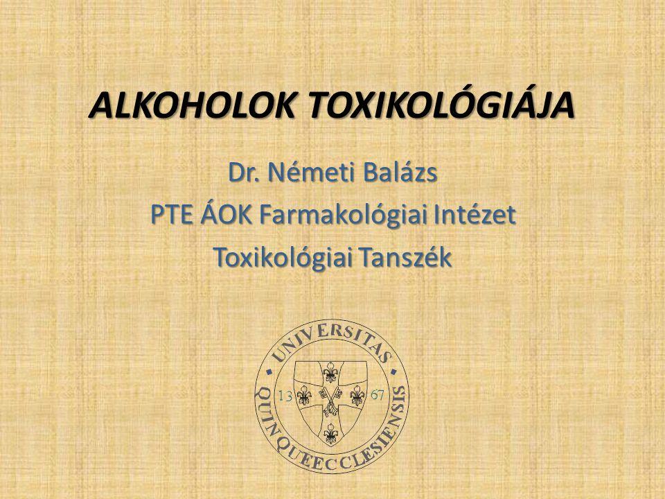 ALKOHOLOK TOXIKOLÓGIÁJA Dr. Németi Balázs PTE ÁOK Farmakológiai Intézet Toxikológiai Tanszék