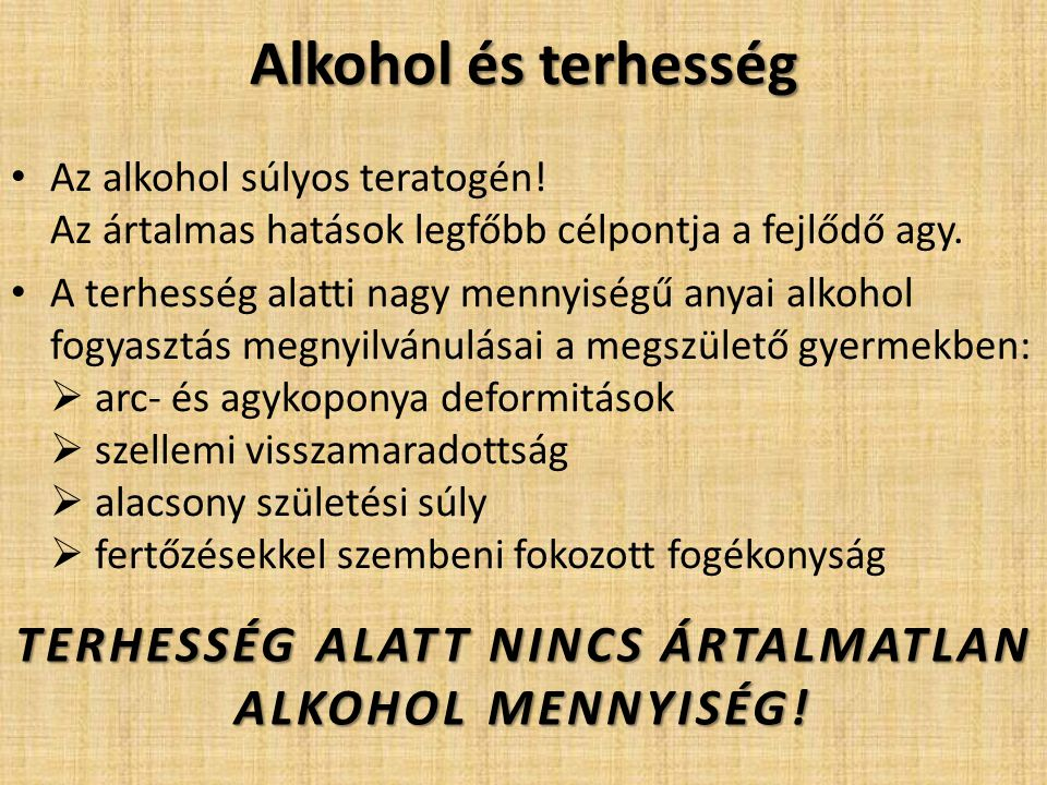 Alkohol és terhesség Az alkohol súlyos teratogén! Az ártalmas hatások legfőbb célpontja a fejlődő agy. A terhesség alatti nagy mennyiségű anyai alkoho