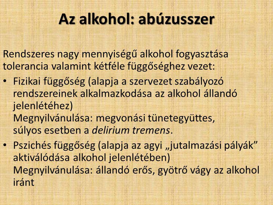 Az alkohol: abúzusszer Rendszeres nagy mennyiségű alkohol fogyasztása tolerancia valamint kétféle függőséghez vezet: Fizikai függőség (alapja a szerve