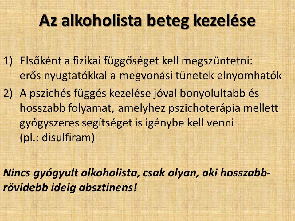 Az alkoholista beteg kezelése 1)Elsőként a fizikai függőséget kell megszüntetni: erős nyugtatókkal a megvonási tünetek elnyomhatók 2)A pszichés függés