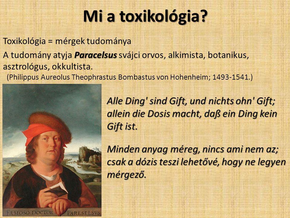 Mi a toxikológia? Toxikológia = mérgek tudománya Paracelsus A tudomány atyja Paracelsus svájci orvos, alkimista, botanikus, asztrológus, okkultista. (
