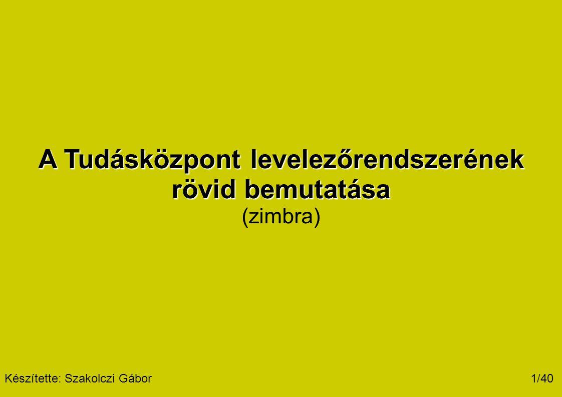 A Tudásközpont levelezőrendszerének rövid bemutatása (zimbra) 1/40 Készítette: Szakolczi Gábor