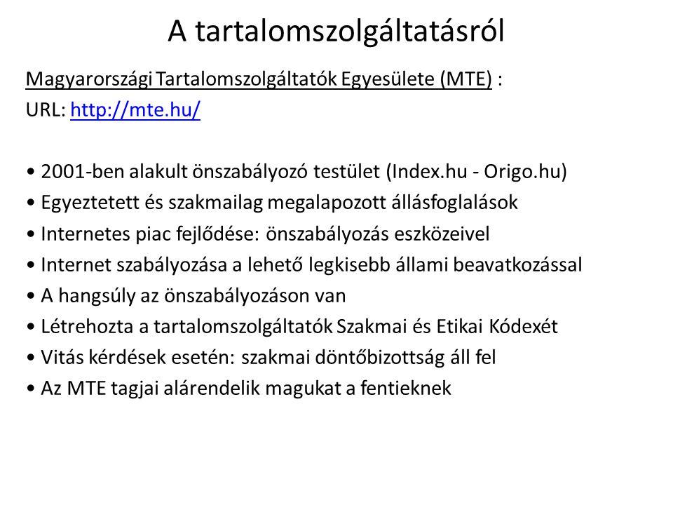 A tartalomszolgáltatásról Magyarországi Tartalomszolgáltatók Egyesülete (MTE) : URL: http://mte.hu/http://mte.hu/ 2001-ben alakult önszabályozó testület (Index.hu - Origo.hu) Egyeztetett és szakmailag megalapozott állásfoglalások Internetes piac fejlődése: önszabályozás eszközeivel Internet szabályozása a lehető legkisebb állami beavatkozással A hangsúly az önszabályozáson van Létrehozta a tartalomszolgáltatók Szakmai és Etikai Kódexét Vitás kérdések esetén: szakmai döntőbizottság áll fel Az MTE tagjai alárendelik magukat a fentieknek