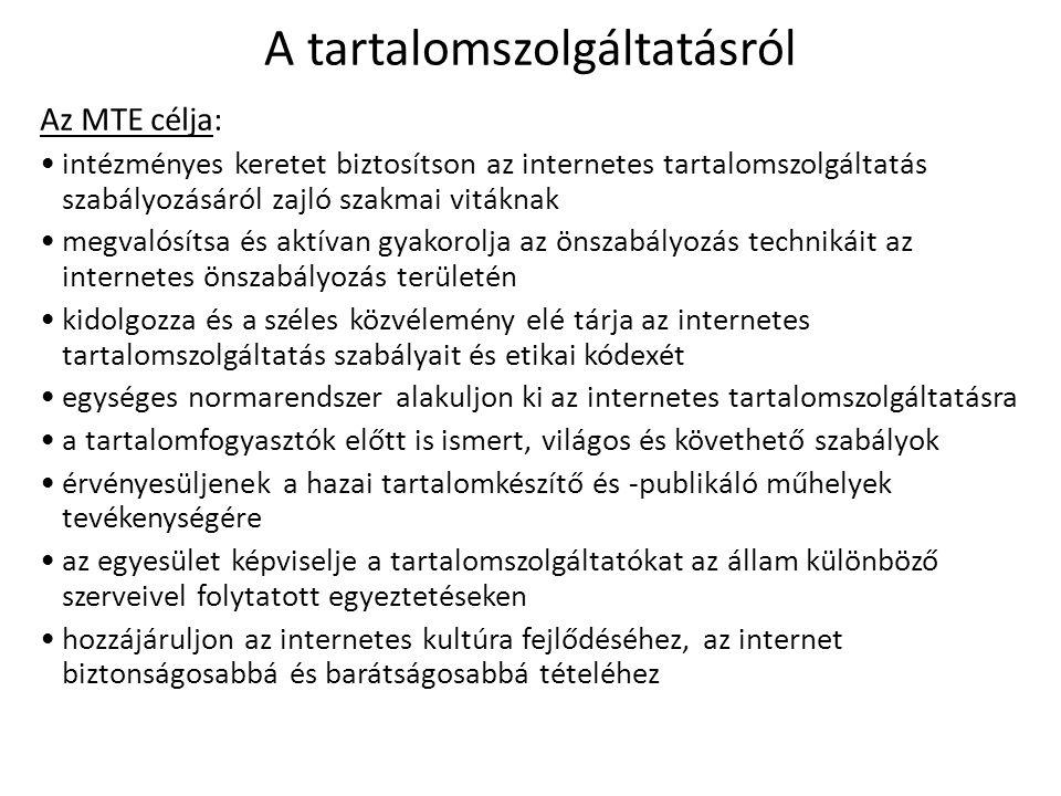 A tartalomszolgáltatásról Az MTE célja: intézményes keretet biztosítson az internetes tartalomszolgáltatás szabályozásáról zajló szakmai vitáknak megvalósítsa és aktívan gyakorolja az önszabályozás technikáit az internetes önszabályozás területén kidolgozza és a széles közvélemény elé tárja az internetes tartalomszolgáltatás szabályait és etikai kódexét egységes normarendszer alakuljon ki az internetes tartalomszolgáltatásra a tartalomfogyasztók előtt is ismert, világos és követhető szabályok érvényesüljenek a hazai tartalomkészítő és -publikáló műhelyek tevékenységére az egyesület képviselje a tartalomszolgáltatókat az állam különböző szerveivel folytatott egyeztetéseken hozzájáruljon az internetes kultúra fejlődéséhez, az internet biztonságosabbá és barátságosabbá tételéhez