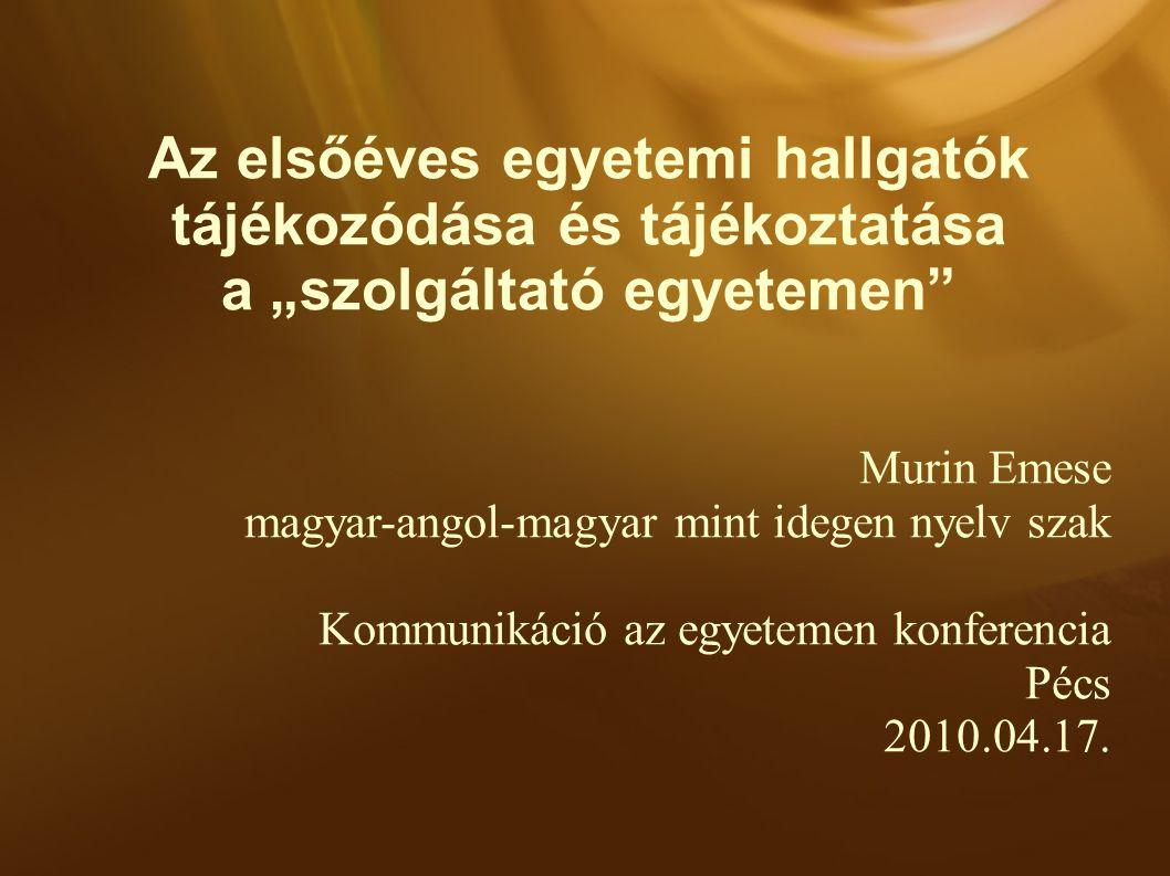 """Az elsőéves egyetemi hallgatók tájékozódása és tájékoztatása a """"szolgáltató egyetemen Murin Emese magyar-angol-magyar mint idegen nyelv szak Kommunikáció az egyetemen konferencia Pécs 2010.04.17."""