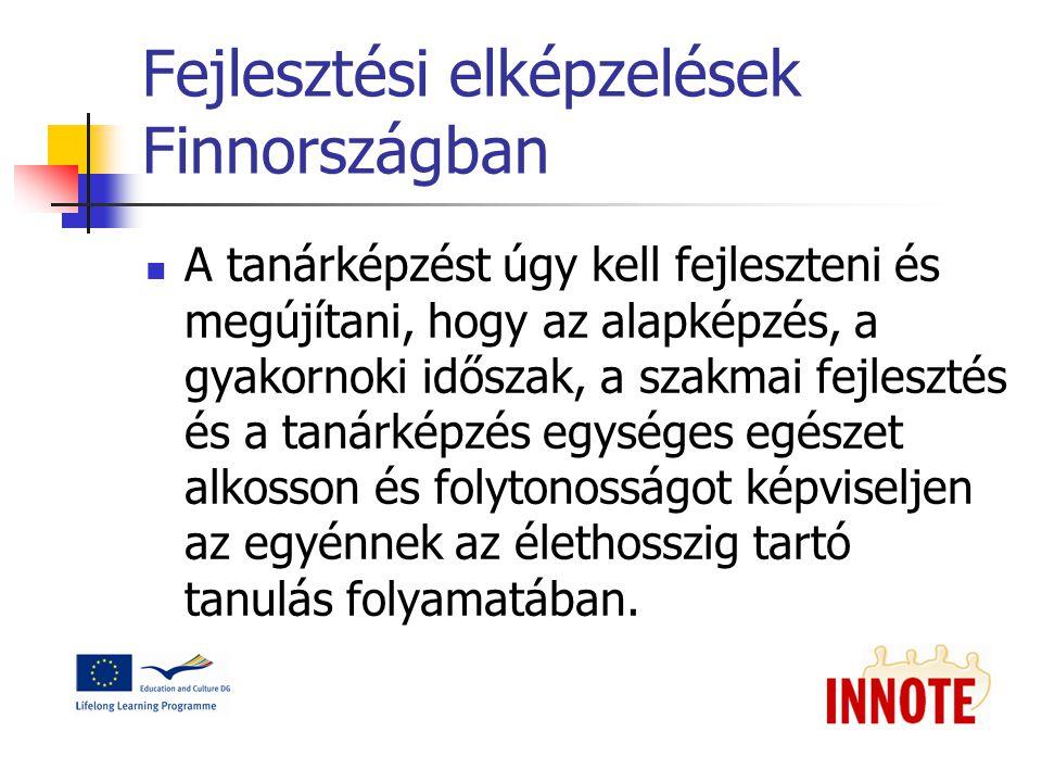 Fejlesztési elképzelések Finnországban A tanárképzést úgy kell fejleszteni és megújítani, hogy az alapképzés, a gyakornoki időszak, a szakmai fejlesztés és a tanárképzés egységes egészet alkosson és folytonosságot képviseljen az egyénnek az élethosszig tartó tanulás folyamatában.