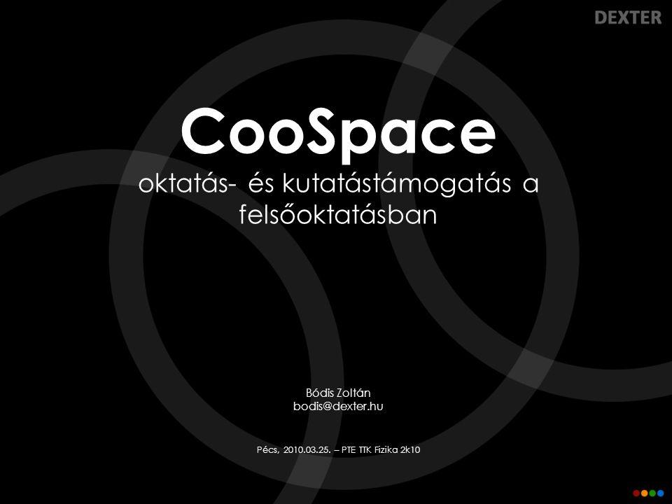 CooSpace oktatás- és kutatástámogatás a felsőoktatásban Bódis Zoltán bodis@dexter.hu Pécs, 2010.03.25. – PTE TTK Fizika 2k10