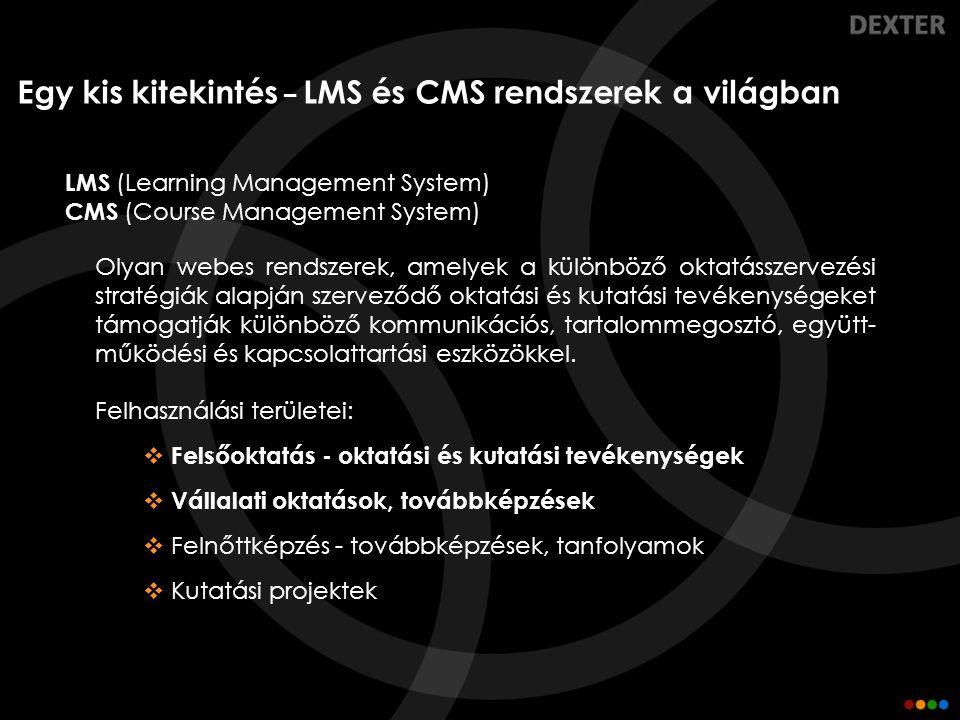 Az LMS és CMS rendszerek funkciói  Kommunikációs eszközök – hirdetőtáblák, fórumok, üzenetküldés  Oktatástámogatási eszközök – jelenléti ívek, hallgatói teljesítmények, eredmények, feladatok nyilvántartása  Tartalmak megosztása – dokumentumok, tematikák, tananyagok megosztása  E-tananyagok támogatása – SCORM, crosslinked HTML  Kvízek, tesztek létrehozása és kitöltése  Multimédiás anyagok megosztása, lejátszása  Online közvetítés, videó konferenciák  Tartalmak keresése  Tartalmak megosztása a különböző szereplők között  Közösségi eszközök – Blog, Chat  …