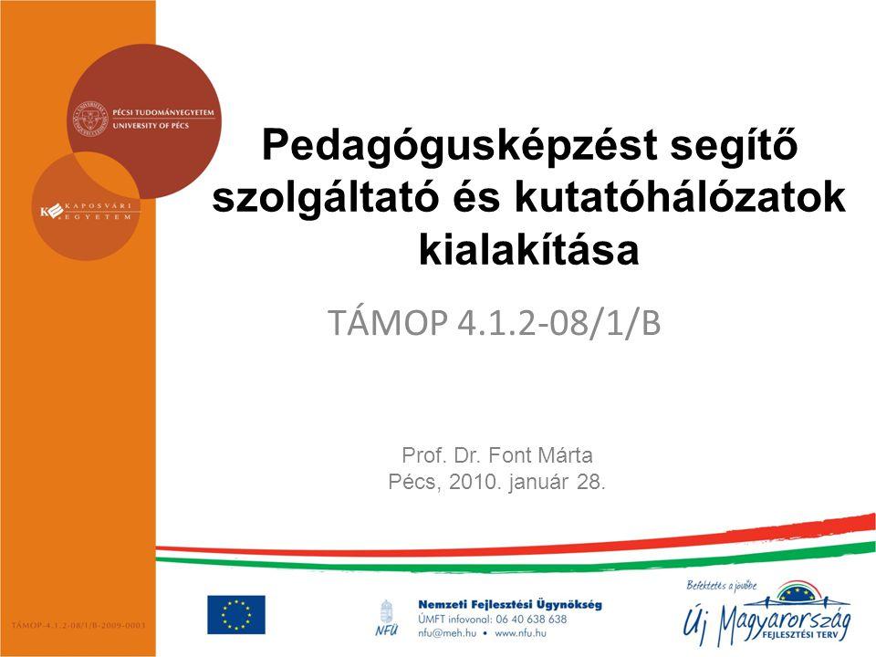 Pedagógusképzést segítő szolgáltató és kutatóhálózatok kialakítása TÁMOP 4.1.2-08/1/B Prof. Dr. Font Márta Pécs, 2010. január 28.