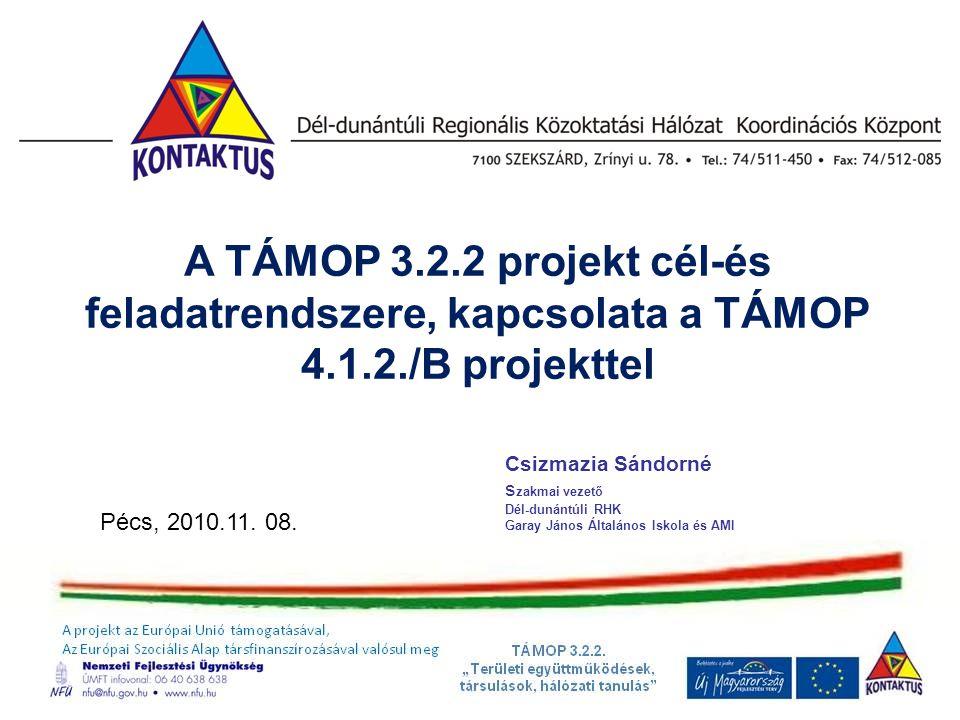 A TÁMOP 3.2.2 projekt cél-és feladatrendszere, kapcsolata a TÁMOP 4.1.2./B projekttel Csizmazia Sándorné s zakmai vezető Dél-dunántúli RHK Garay János