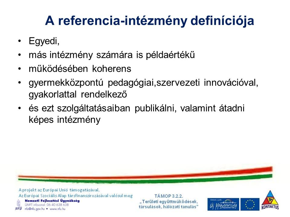 A referencia-intézmény definíciója Egyedi, más intézmény számára is példaértékű működésében koherens gyermekközpontú pedagógiai,szervezeti innovációval, gyakorlattal rendelkező és ezt szolgáltatásaiban publikálni, valamint átadni képes intézmény