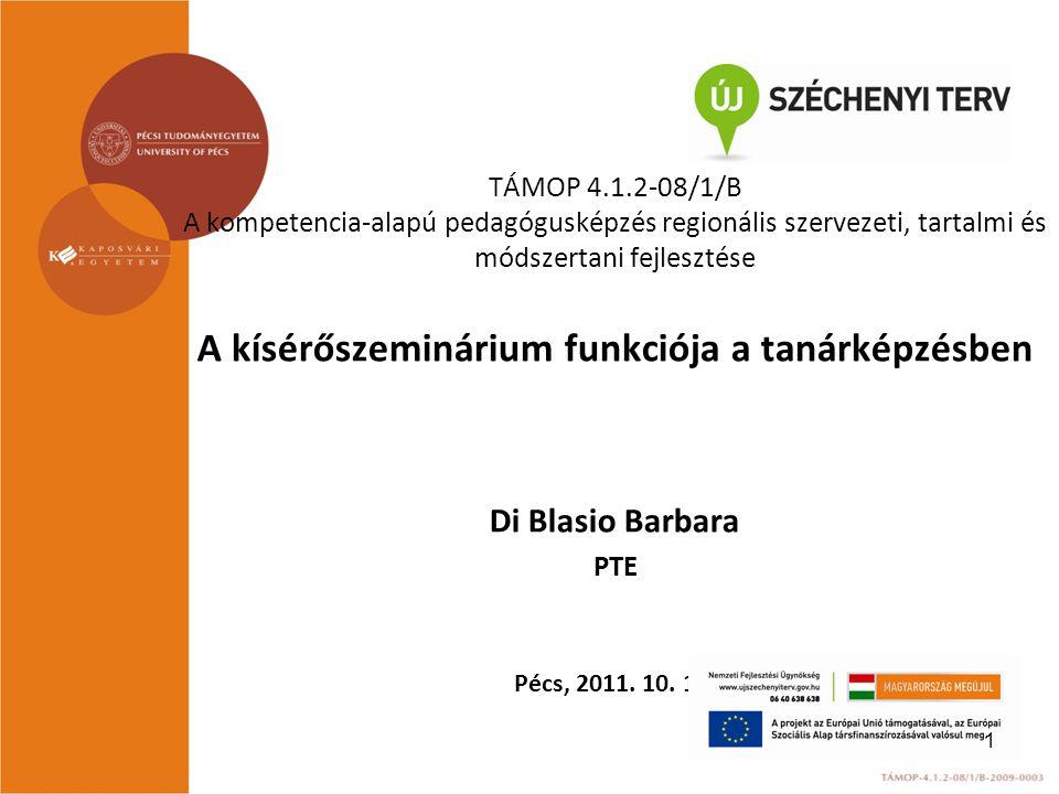 TÁMOP 4.1.2-08/1/B A kompetencia-alapú pedagógusképzés regionális szervezeti, tartalmi és módszertani fejlesztése A kísérőszeminárium funkciója a tanárképzésben Di Blasio Barbara PTE Pécs, 2011.