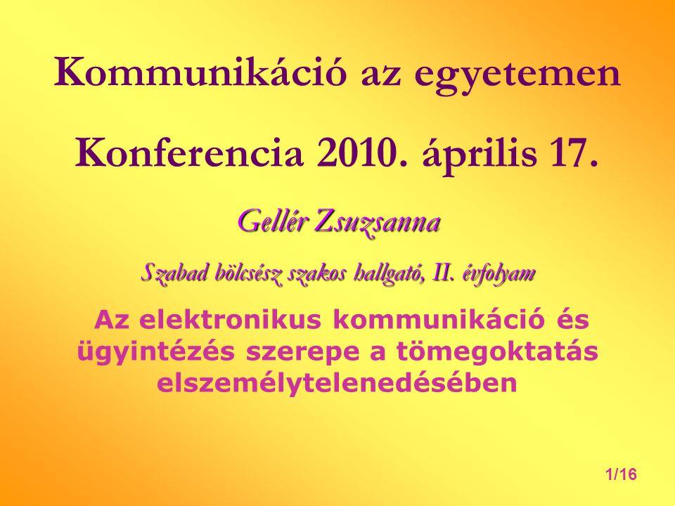 Kommunikáció az egyetemen Konferencia 2010. április 17. Gellér Zsuzsanna Szabad bölcsész szakos hallgató, II. évfolyam Az elektronikus kommunikáció és
