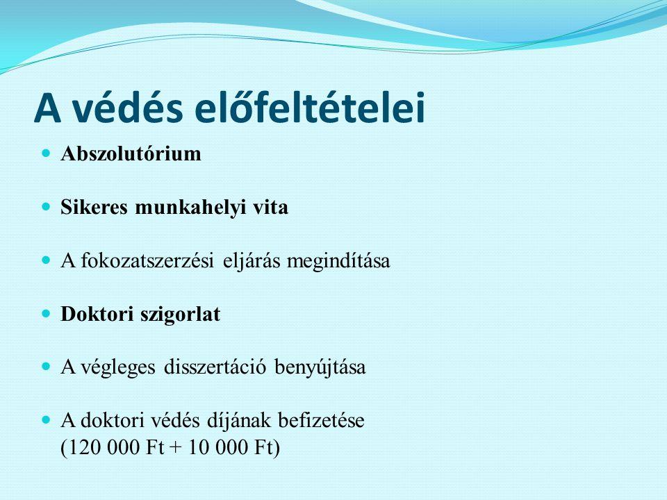 A védés előfeltételei Abszolutórium Sikeres munkahelyi vita A fokozatszerzési eljárás megindítása Doktori szigorlat A végleges disszertáció benyújtása A doktori védés díjának befizetése (120 000 Ft + 10 000 Ft)