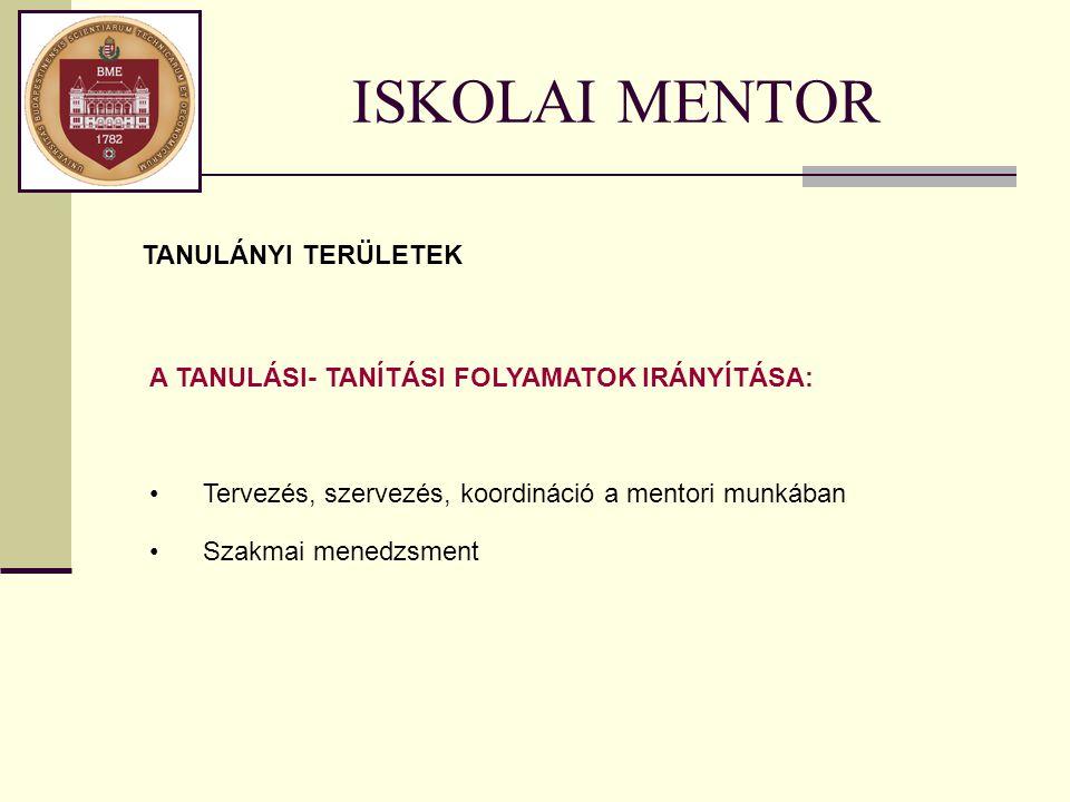 ISKOLAI MENTOR TANULÁNYI TERÜLETEK A TANULÁSI- TANÍTÁSI FOLYAMATOK IRÁNYÍTÁSA: Tervezés, szervezés, koordináció a mentori munkában Szakmai menedzsment