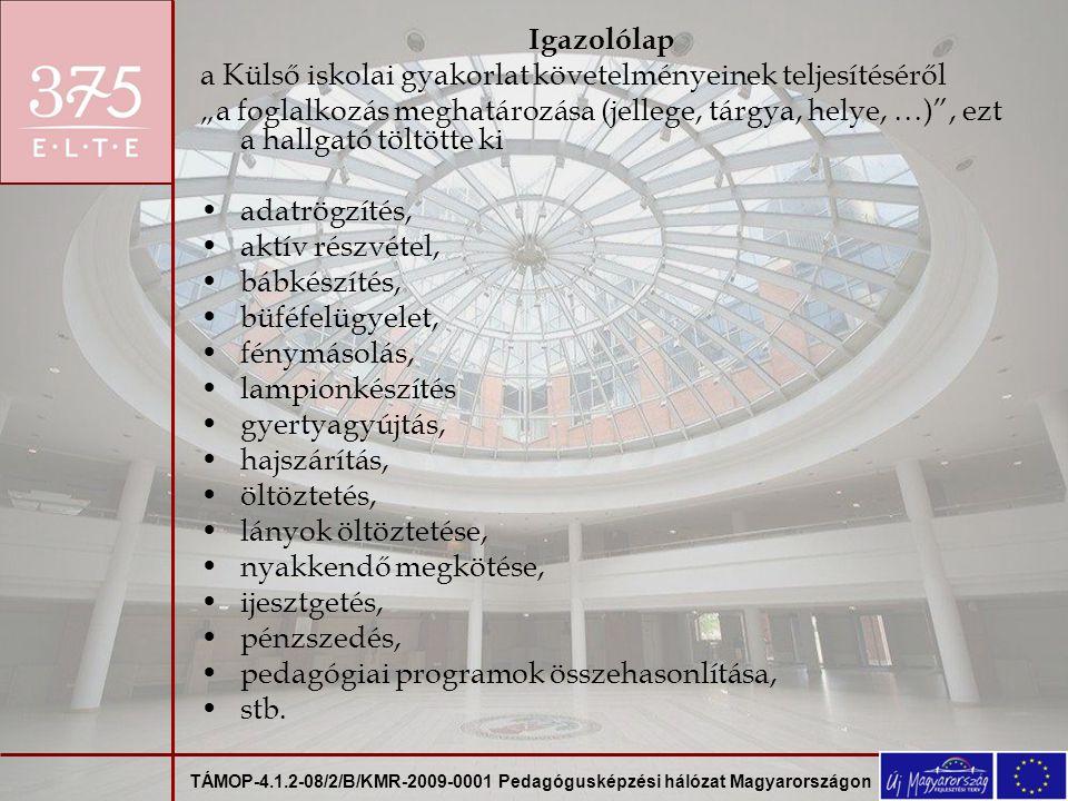 """TÁMOP-4.1.2-08/2/B/KMR-2009-0001 Pedagógusképzési hálózat Magyarországon Igazolólap a Külső iskolai gyakorlat követelményeinek teljesítéséről """"a foglalkozás meghatározása (jellege, tárgya, helye, …) , ezt a hallgató töltötte ki adatrögzítés, aktív részvétel, bábkészítés, büféfelügyelet, fénymásolás, lampionkészítés gyertyagyújtás, hajszárítás, öltöztetés, lányok öltöztetése, nyakkendő megkötése, ijesztgetés, pénzszedés, pedagógiai programok összehasonlítása, stb."""