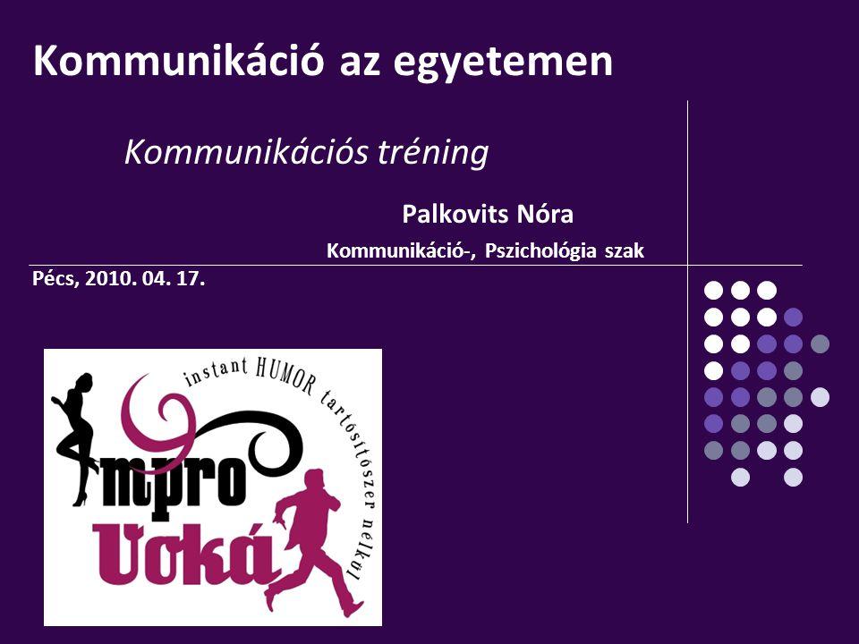 Kommunikáció az egyetemen Kommunikációs tréning Palkovits Nóra Kommunikáció-, Pszichológia szak Pécs, 2010. 04. 17.