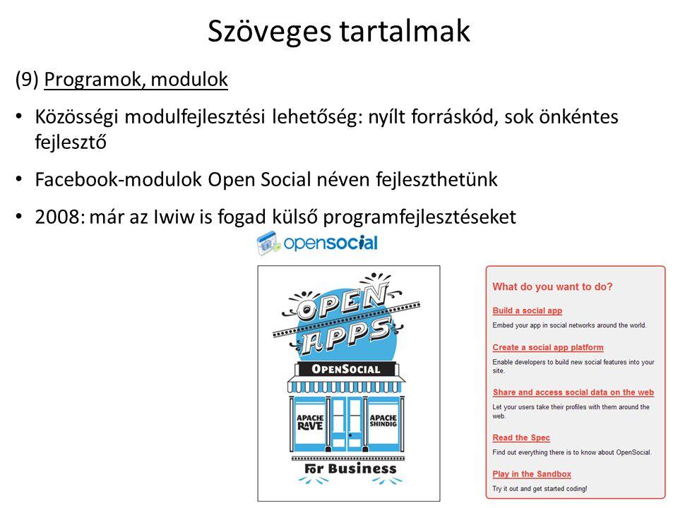 Szöveges tartalmak (9) Programok, modulok Közösségi modulfejlesztési lehetőség: nyílt forráskód, sok önkéntes fejlesztő Facebook-modulok Open Social néven fejleszthetünk 2008: már az Iwiw is fogad külső programfejlesztéseket