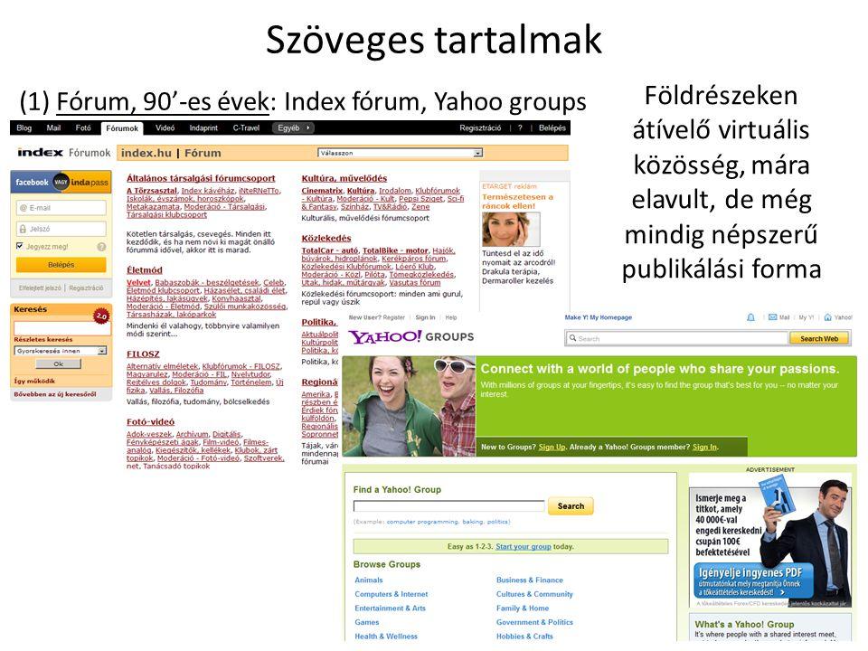 Szöveges tartalmak (1) Fórum, 90'-es évek: Index fórum, Yahoo groups Földrészeken átívelő virtuális közösség, mára elavult, de még mindig népszerű publikálási forma