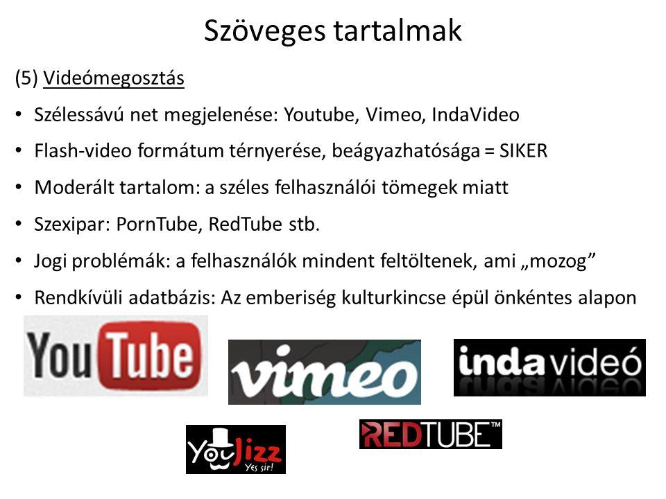 Szöveges tartalmak (5) Videómegosztás Szélessávú net megjelenése: Youtube, Vimeo, IndaVideo Flash-video formátum térnyerése, beágyazhatósága = SIKER Moderált tartalom: a széles felhasználói tömegek miatt Szexipar: PornTube, RedTube stb.