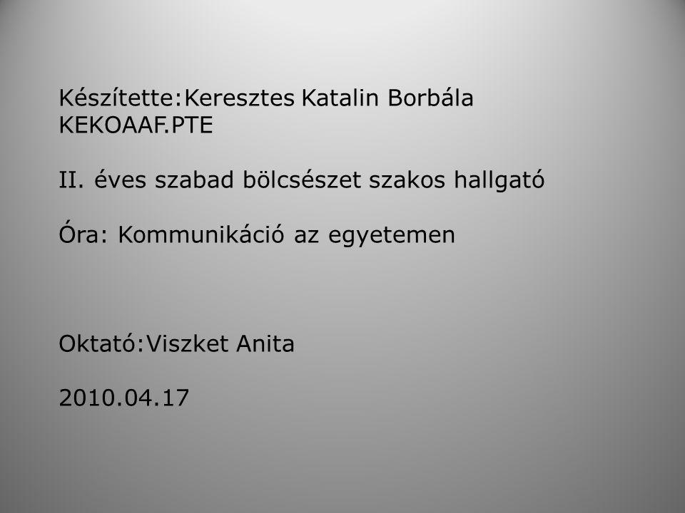 Készítette:Keresztes Katalin Borbála KEKOAAF.PTE II. éves szabad bölcsészet szakos hallgató Óra: Kommunikáció az egyetemen Oktató:Viszket Anita 2010.0