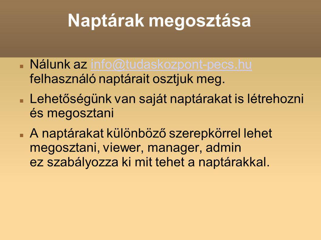 Naptárak megosztása Nálunk az info@tudaskozpont-pecs.hu felhasználó naptárait osztjuk meg.info@tudaskozpont-pecs.hu Lehetőségünk van saját naptárakat is létrehozni és megosztani A naptárakat különböző szerepkörrel lehet megosztani, viewer, manager, admin ez szabályozza ki mit tehet a naptárakkal.