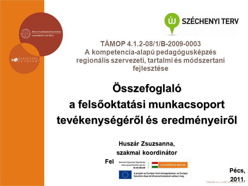 TÁMOP 4.1.2-08/1/B-2009-0003 A kompetencia-alapú pedagógusképzés regionális szervezeti, tartalmi és módszertani fejlesztése Összefoglaló a felsőoktatási munkacsoport tevékenységéről és eredményeiről Huszár Zsuzsanna, szakmai koordinátor Felsőoktatási Munkacsoport Pécs,2011.