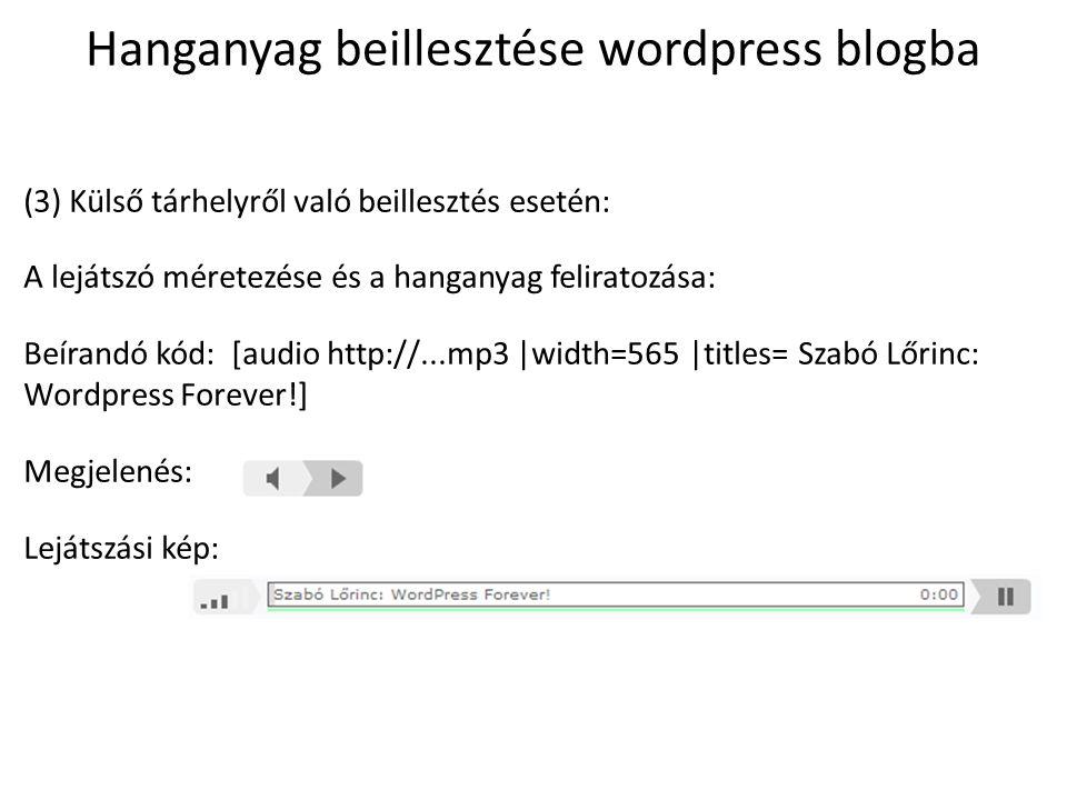 Hanganyag beillesztése wordpress blogba (4) Külső tárhelyről való beillesztés esetén: A lejátszó méretezése, a hanganyag feliratozása és az animálás megszüntetése: Beírandó kód: [audio http://...mp3 |width=565 |titles=Szabó Lőrinc: Wordpress Forever.