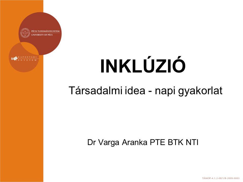 INKLÚZIÓ Társadalmi idea - napi gyakorlat Dr Varga Aranka PTE BTK NTI
