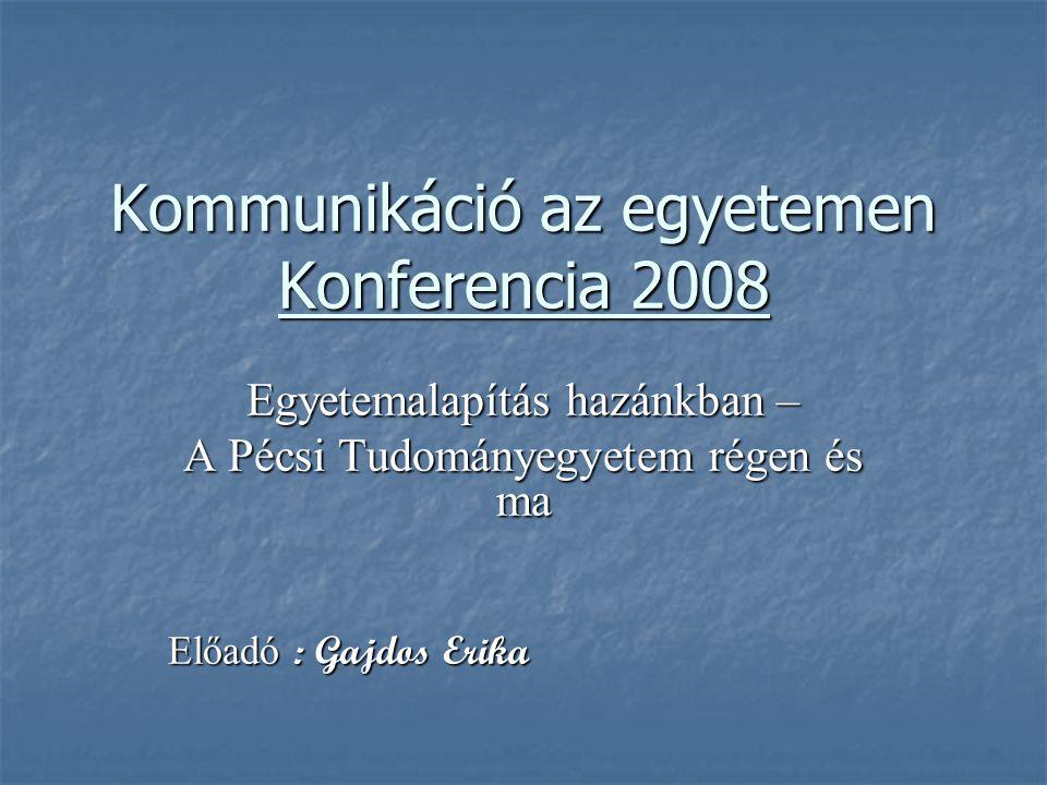 Kommunikáció az egyetemen Konferencia 2008 Egyetemalapítás hazánkban – A Pécsi Tudományegyetem régen és ma Előadó : Gajdos Erika