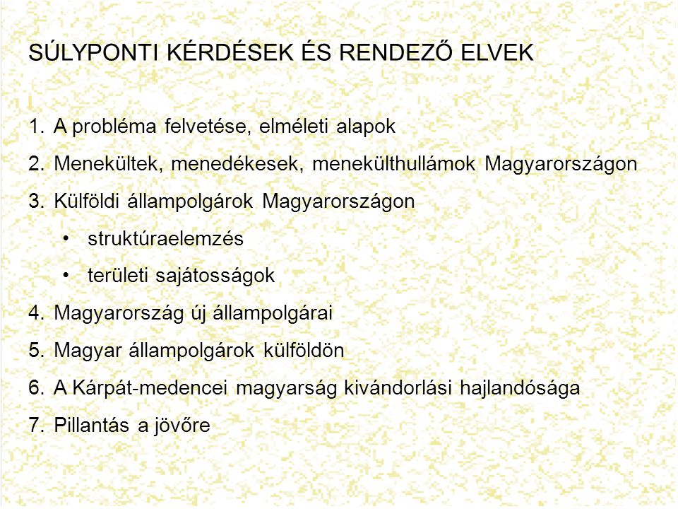 SÚLYPONTI KÉRDÉSEK ÉS RENDEZŐ ELVEK 1.A probléma felvetése, elméleti alapok 2.Menekültek, menedékesek, menekülthullámok Magyarországon 3.Külföldi állampolgárok Magyarországon struktúraelemzés területi sajátosságok 4.Magyarország új állampolgárai 5.Magyar állampolgárok külföldön 6.A Kárpát-medencei magyarság kivándorlási hajlandósága 7.Pillantás a jövőre
