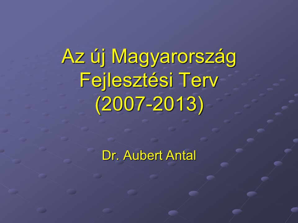 Az új Magyarország Fejlesztési Terv (2007-2013) Dr. Aubert Antal