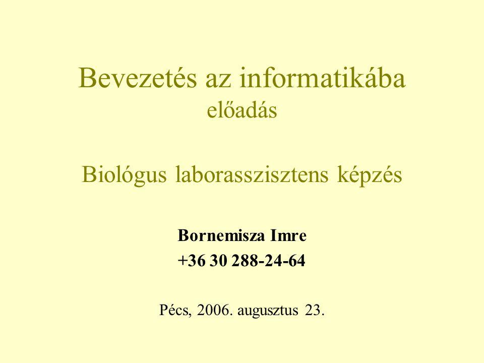 Bevezetés az informatikába előadás Biológus laborasszisztens képzés Bornemisza Imre +36 30 288-24-64 Pécs, 2006. augusztus 23.