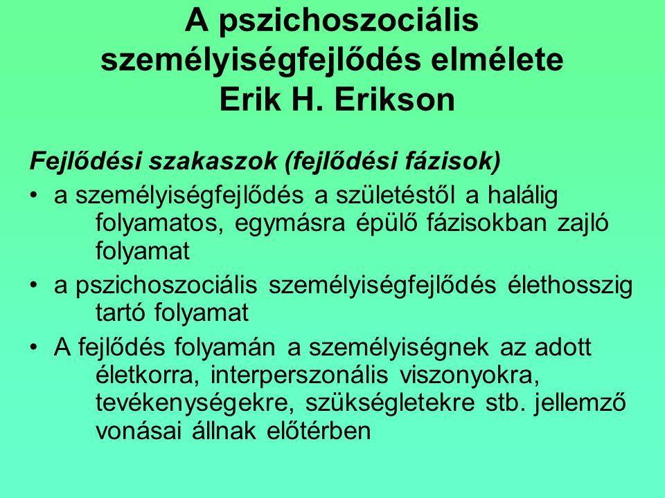 A pszichoszociális személyiségfejlődés elmélete Erik H. Erikson Fejlődési szakaszok (fejlődési fázisok) a személyiségfejlődés a születéstől a halálig