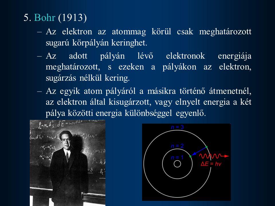 5. Bohr (1913) –Az elektron az atommag körül csak meghatározott sugarú körpályán keringhet. –Az adott pályán lévő elektronok energiája meghatározott,