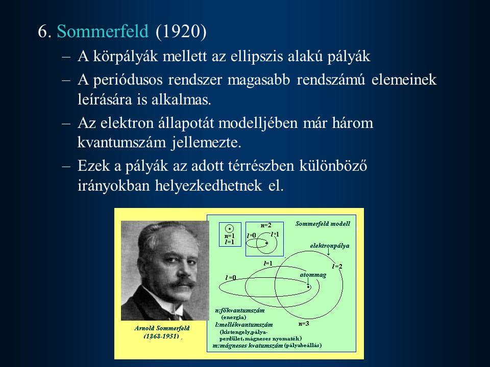 6. Sommerfeld (1920) –A körpályák mellett az ellipszis alakú pályák –A periódusos rendszer magasabb rendszámú elemeinek leírására is alkalmas. –Az ele